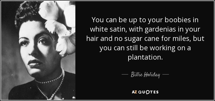 """You can be up to your boobies in white satin, with gardenias in your hair and no sugar cane for miles, but you can still be working on a plantation."""